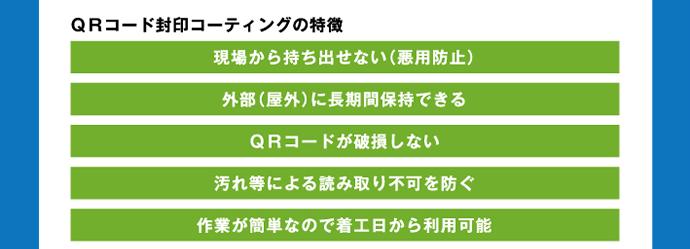 QRコード封印コーティングの特徴 現場から持ち出せない(悪用防止) 外部(屋外)に長期間保持できる QRコードが破損しない 汚れ等による読み取り不可を防ぐ 作業が簡単なので着工日から利用可能
